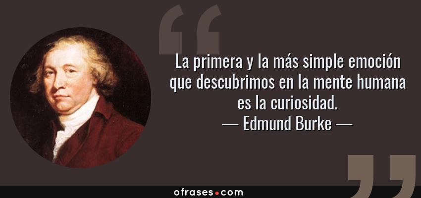 Frases de Edmund Burke - La primera y la más simple emoción que descubrimos en la mente humana es la curiosidad.