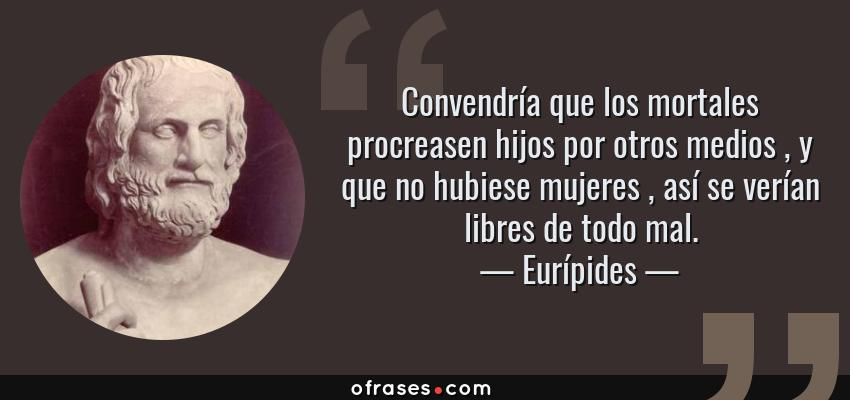 Frases de Eurípides - Convendría que los mortales procreasen hijos por otros medios , y que no hubiese mujeres , así se verían libres de todo mal.