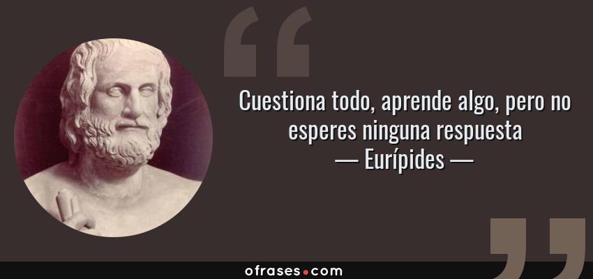 Frases de Eurípides - Cuestiona todo, aprende algo, pero no esperes ninguna respuesta