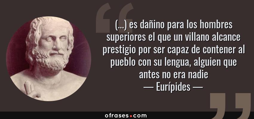 Frases de Eurípides - (...) es dañino para los hombres superiores el que un villano alcance prestigio por ser capaz de contener al pueblo con su lengua, alguien que antes no era nadie