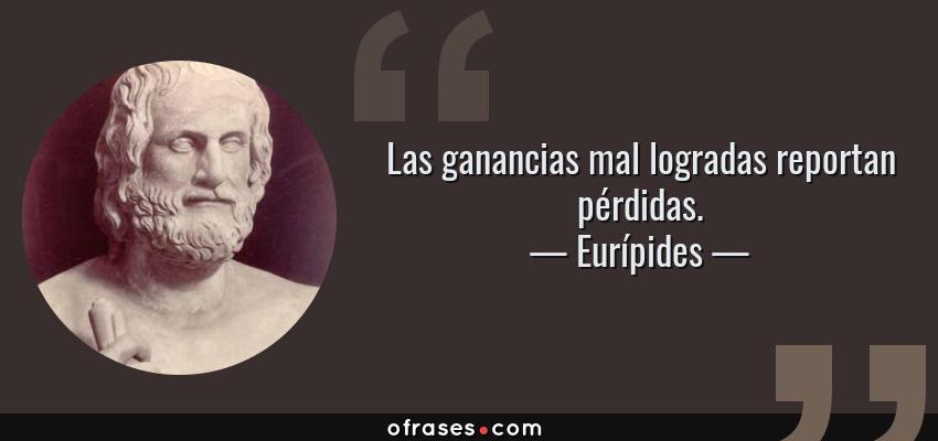Frases de Eurípides - Las ganancias mal logradas reportan pérdidas.