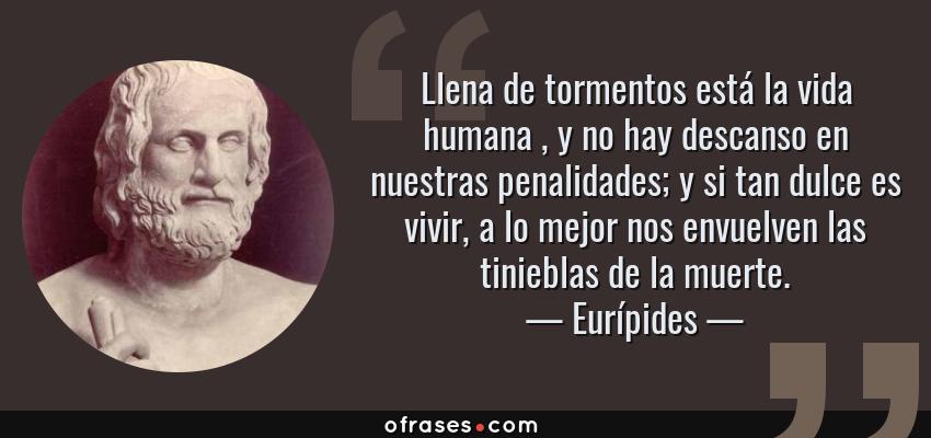 Frases de Eurípides - Llena de tormentos está la vida humana , y no hay descanso en nuestras penalidades; y si tan dulce es vivir, a lo mejor nos envuelven las tinieblas de la muerte.