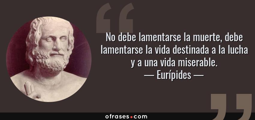 Frases de Eurípides - No debe lamentarse la muerte, debe lamentarse la vida destinada a la lucha y a una vida miserable.