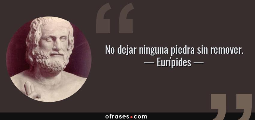Frases de Eurípides - No dejar ninguna piedra sin remover.