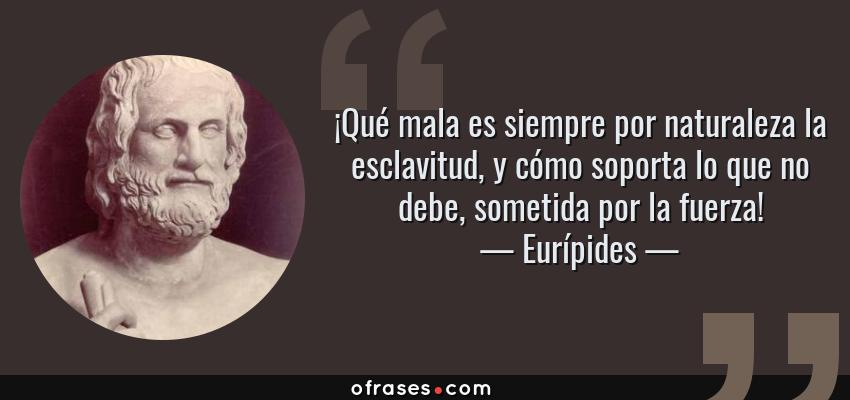 Frases de Eurípides - ¡Qué mala es siempre por naturaleza la esclavitud, y cómo soporta lo que no debe, sometida por la fuerza!