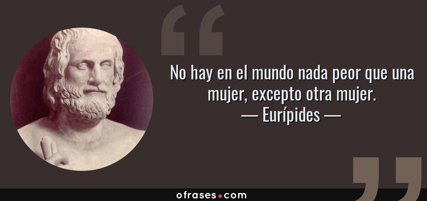 Frases de Eurípides - No hay en el mundo nada peor que una mujer, excepto otra mujer.