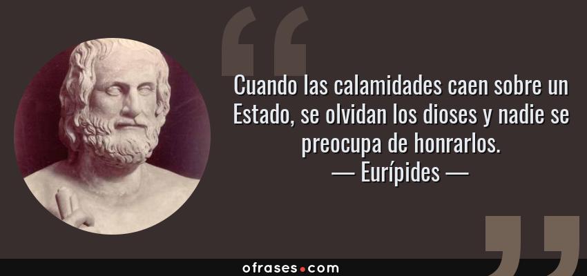 Frases de Eurípides - Cuando las calamidades caen sobre un Estado, se olvidan los dioses y nadie se preocupa de honrarlos.