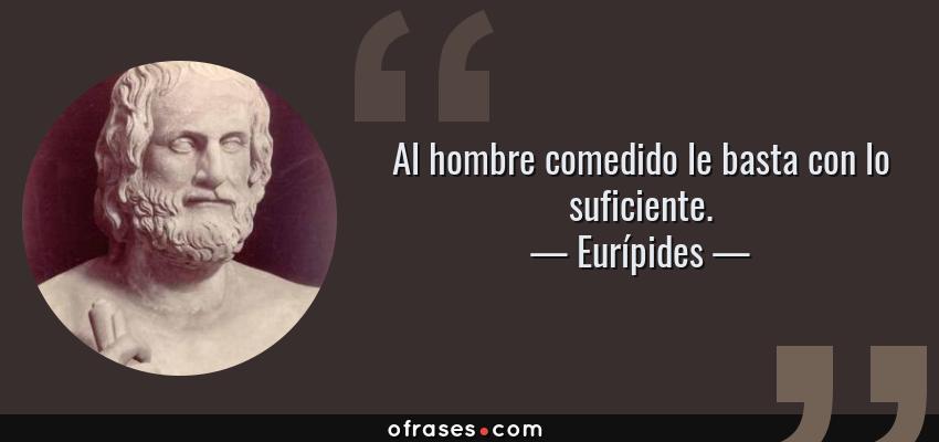 Frases de Eurípides - Al hombre comedido le basta con lo suficiente.