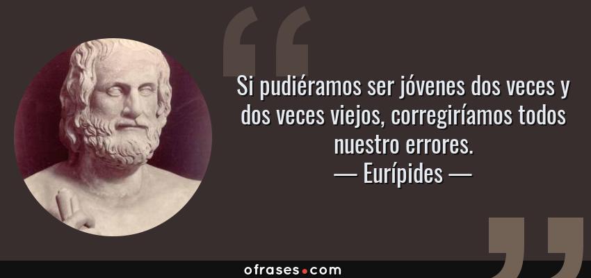 Frases de Eurípides - Si pudiéramos ser jóvenes dos veces y dos veces viejos, corregiríamos todos nuestro errores.