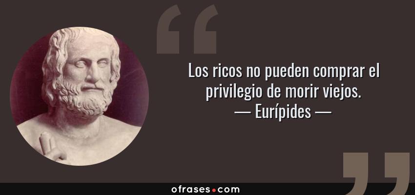 Frases de Eurípides - Los ricos no pueden comprar el privilegio de morir viejos.