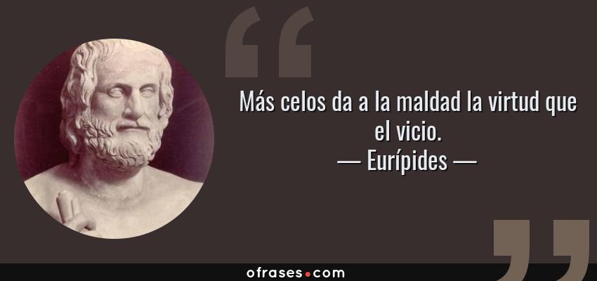 Frases de Eurípides - Más celos da a la maldad la virtud que el vicio.