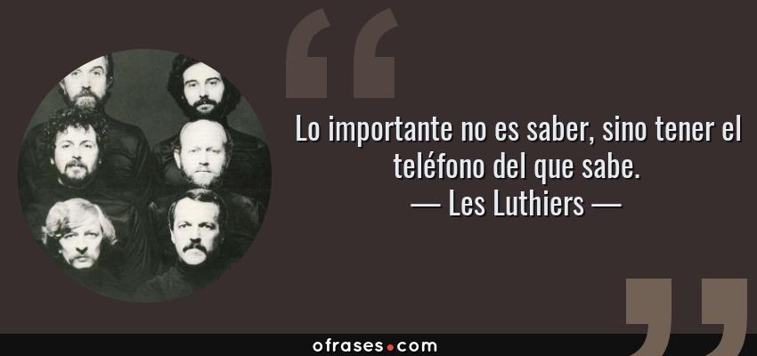 Frases de Les Luthiers - Lo importante no es saber, sino tener el teléfono del que sabe.