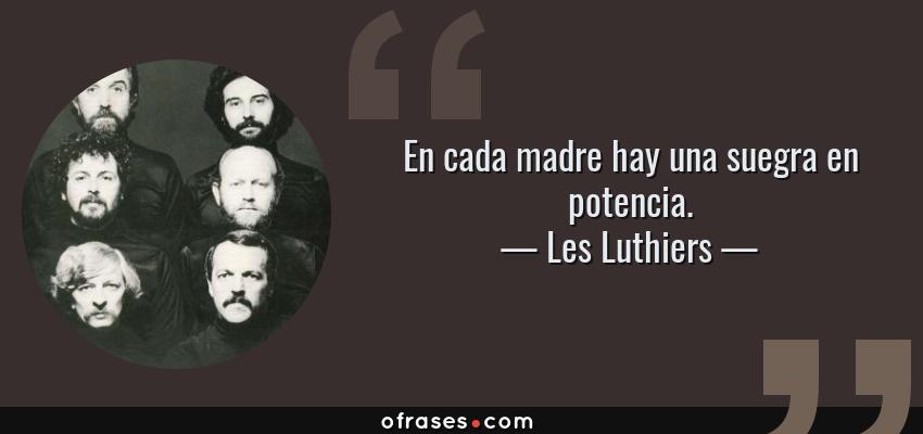 Frases de Les Luthiers - En cada madre hay una suegra en potencia.