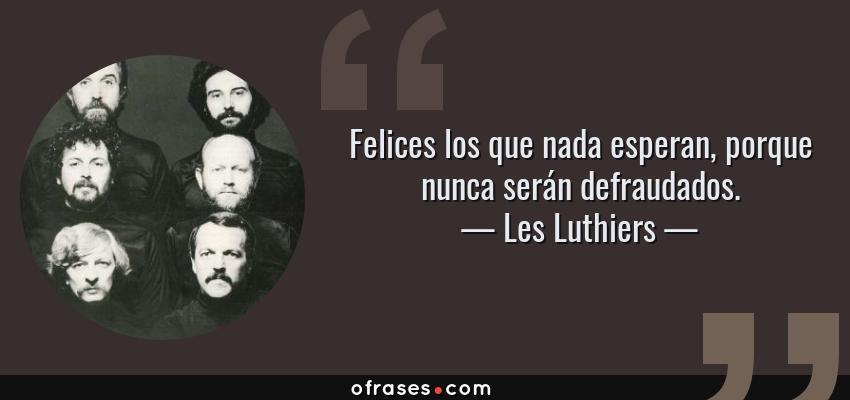 Frases de Les Luthiers - Felices los que nada esperan, porque nunca serán defraudados.