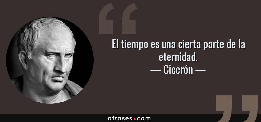 Frases de Cicerón - El tiempo es una cierta parte de la eternidad.