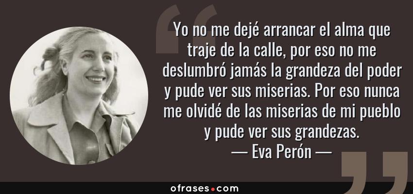 Frases de Eva Perón - Yo no me dejé arrancar el alma que traje de la calle, por eso no me deslumbró jamás la grandeza del poder y pude ver sus miserias. Por eso nunca me olvidé de las miserias de mi pueblo y pude ver sus grandezas.
