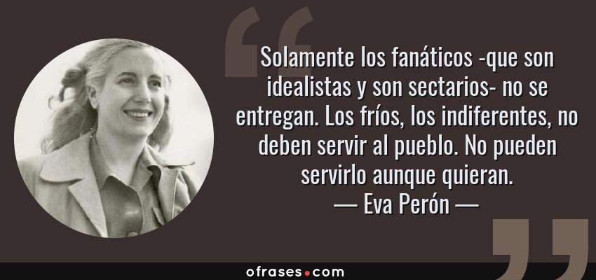 Frases de Eva Perón - Solamente los fanáticos -que son idealistas y son sectarios- no se entregan. Los fríos, los indiferentes, no deben servir al pueblo. No pueden servirlo aunque quieran.