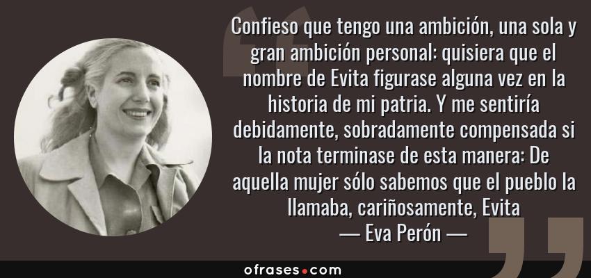 Frases de Eva Perón - Confieso que tengo una ambición, una sola y gran ambición personal: quisiera que el nombre de Evita figurase alguna vez en la historia de mi patria. Y me sentiría debidamente, sobradamente compensada si la nota terminase de esta manera: De aquella mujer sólo sabemos que el pueblo la llamaba, cariñosamente, Evita