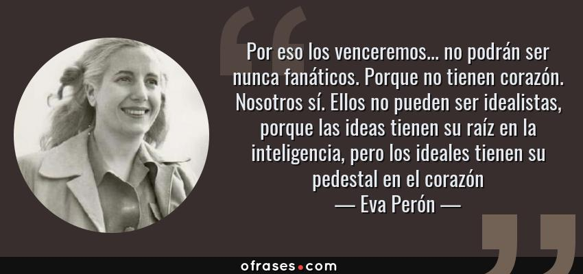 Frases de Eva Perón - Por eso los venceremos... no podrán ser nunca fanáticos. Porque no tienen corazón. Nosotros sí. Ellos no pueden ser idealistas, porque las ideas tienen su raíz en la inteligencia, pero los ideales tienen su pedestal en el corazón