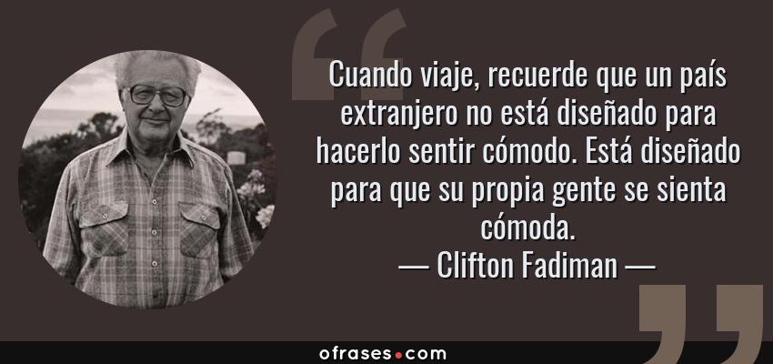 Frases de Clifton Fadiman - Cuando viaje, recuerde que un país extranjero no está diseñado para hacerlo sentir cómodo. Está diseñado para que su propia gente se sienta cómoda.