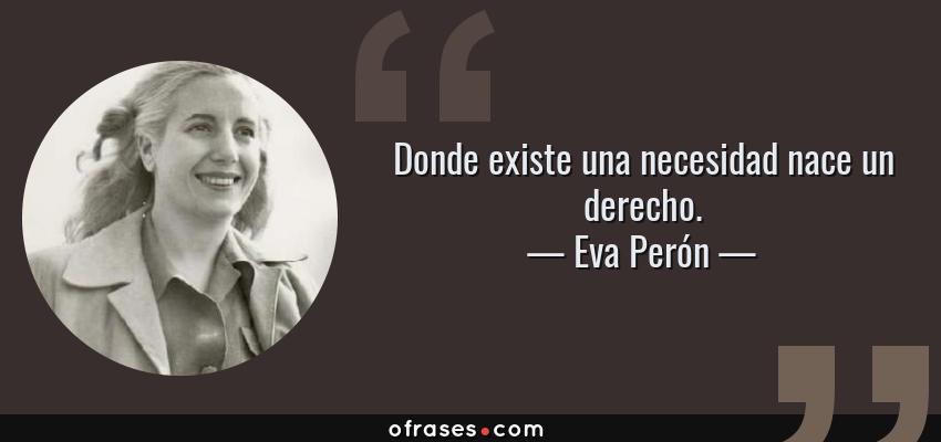 Frases de Eva Perón - Donde existe una necesidad nace un derecho.