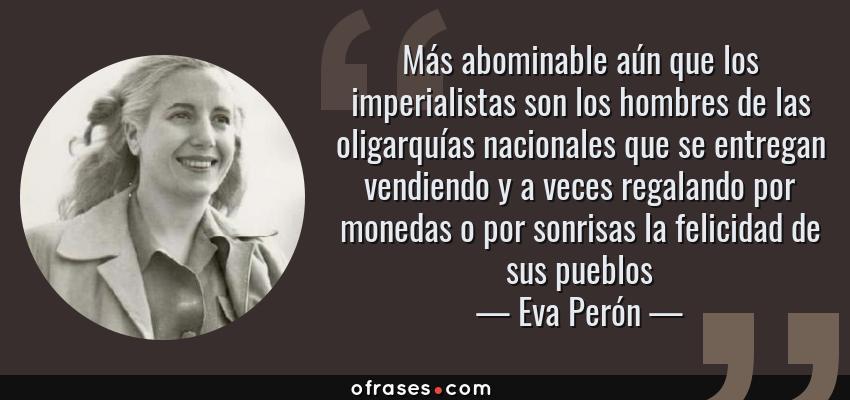 Frases de Eva Perón - Más abominable aún que los imperialistas son los hombres de las oligarquías nacionales que se entregan vendiendo y a veces regalando por monedas o por sonrisas la felicidad de sus pueblos