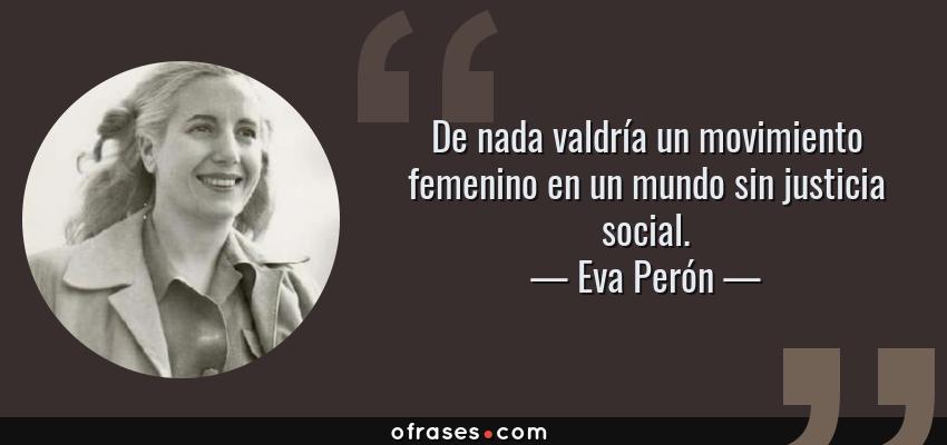 Frases de Eva Perón - De nada valdría un movimiento femenino en un mundo sin justicia social.