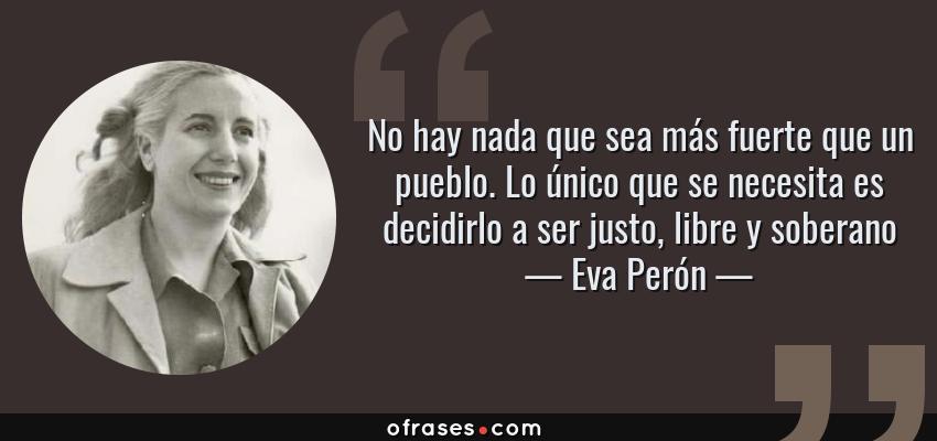 Frases de Eva Perón - No hay nada que sea más fuerte que un pueblo. Lo único que se necesita es decidirlo a ser justo, libre y soberano