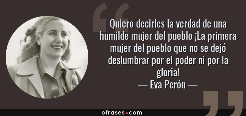 Frases de Eva Perón - Quiero decirles la verdad de una humilde mujer del pueblo ¡La primera mujer del pueblo que no se dejó deslumbrar por el poder ni por la gloria!