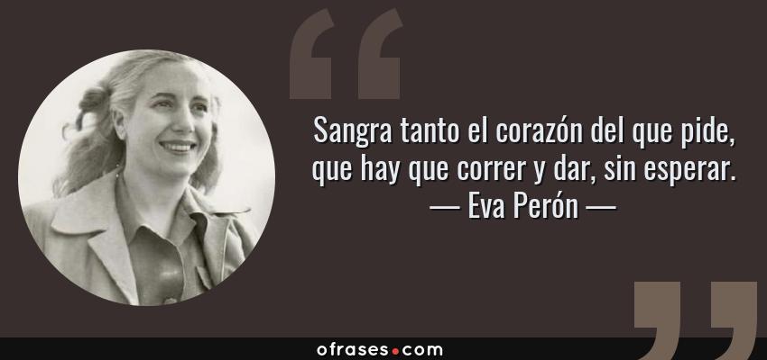 Frases de Eva Perón - Sangra tanto el corazón del que pide, que hay que correr y dar, sin esperar.