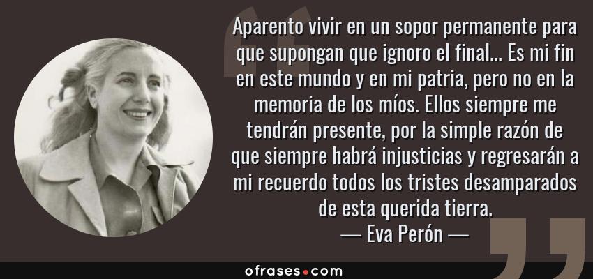 Frases de Eva Perón - Aparento vivir en un sopor permanente para que supongan que ignoro el final... Es mi fin en este mundo y en mi patria, pero no en la memoria de los míos. Ellos siempre me tendrán presente, por la simple razón de que siempre habrá injusticias y regresarán a mi recuerdo todos los tristes desamparados de esta querida tierra.