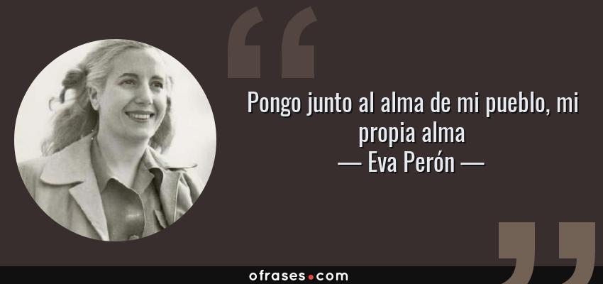 Frases de Eva Perón - Pongo junto al alma de mi pueblo, mi propia alma