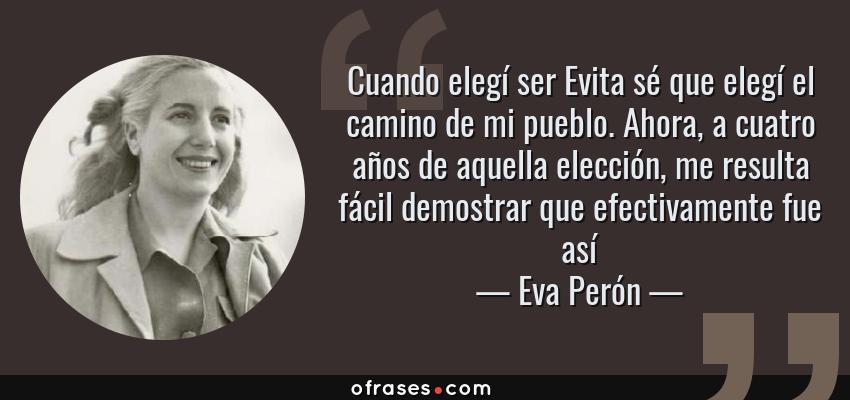 Frases de Eva Perón - Cuando elegí ser Evita sé que elegí el camino de mi pueblo. Ahora, a cuatro años de aquella elección, me resulta fácil demostrar que efectivamente fue así