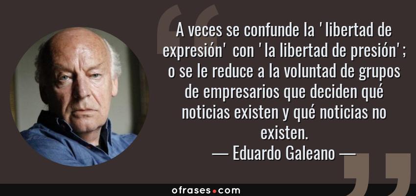 Frases de Eduardo Galeano - A veces se confunde la 'libertad de expresión' con 'la libertad de presión'; o se le reduce a la voluntad de grupos de empresarios que deciden qué noticias existen y qué noticias no existen.