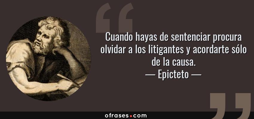 Frases de Epicteto - Cuando hayas de sentenciar procura olvidar a los litigantes y acordarte sólo de la causa.