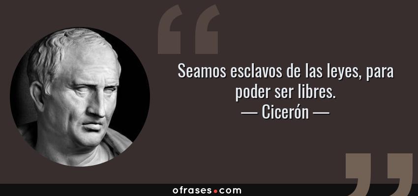 Frases de Cicerón - Seamos esclavos de las leyes, para poder ser libres.