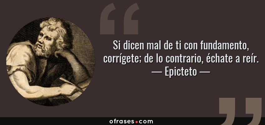 Frases de Epicteto - Si dicen mal de ti con fundamento, corrígete; de lo contrario, échate a reír.