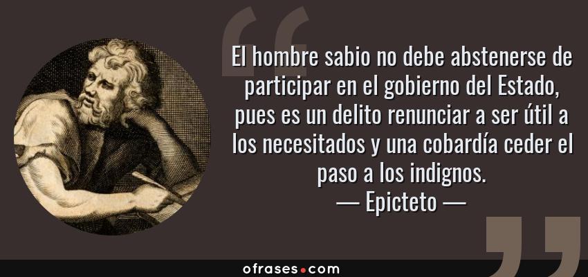 Frases de Epicteto - El hombre sabio no debe abstenerse de participar en el gobierno del Estado, pues es un delito renunciar a ser útil a los necesitados y una cobardía ceder el paso a los indignos.
