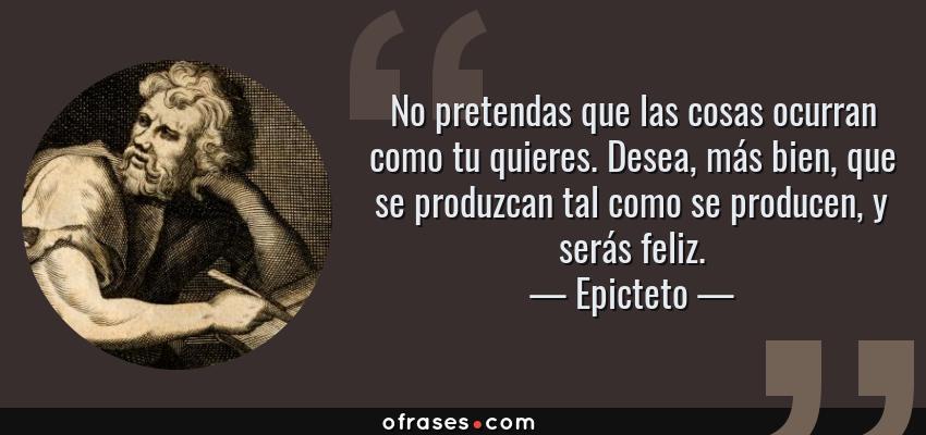 Frases de Epicteto - No pretendas que las cosas ocurran como tu quieres. Desea, más bien, que se produzcan tal como se producen, y serás feliz.