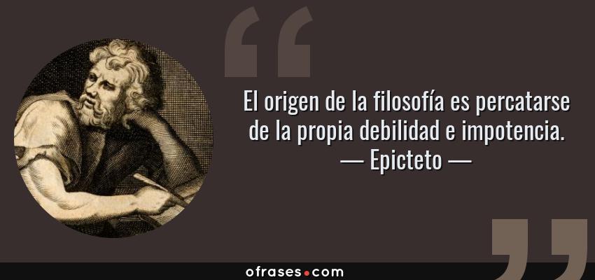 Frases de Epicteto - El origen de la filosofía es percatarse de la propia debilidad e impotencia.