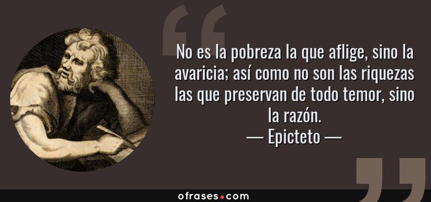 Frases de Epicteto - No es la pobreza la que aflige, sino la avaricia; así como no son las riquezas las que preservan de todo temor, sino la razón.