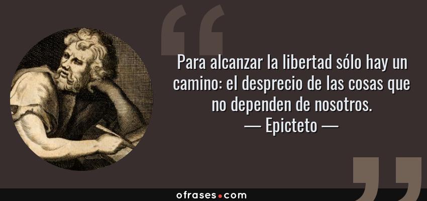 Epicteto Para Alcanzar La Libertad Sólo Hay Un Camino El