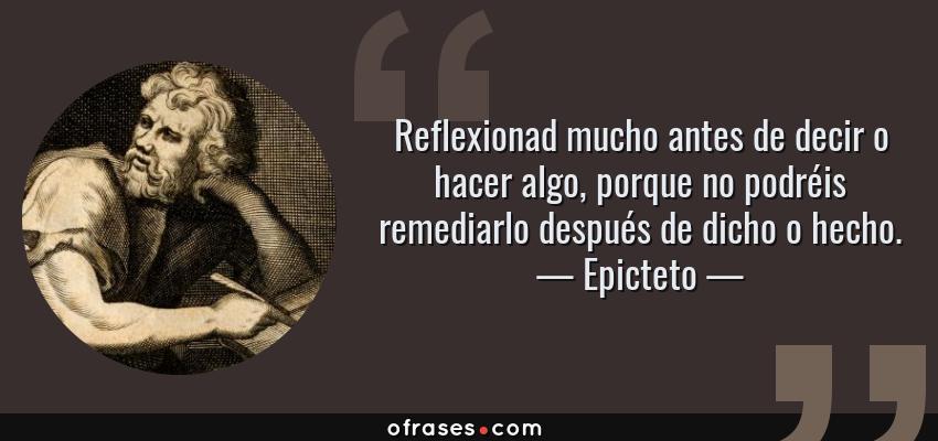 Frases de Epicteto - Reflexionad mucho antes de decir o hacer algo, porque no podréis remediarlo después de dicho o hecho.