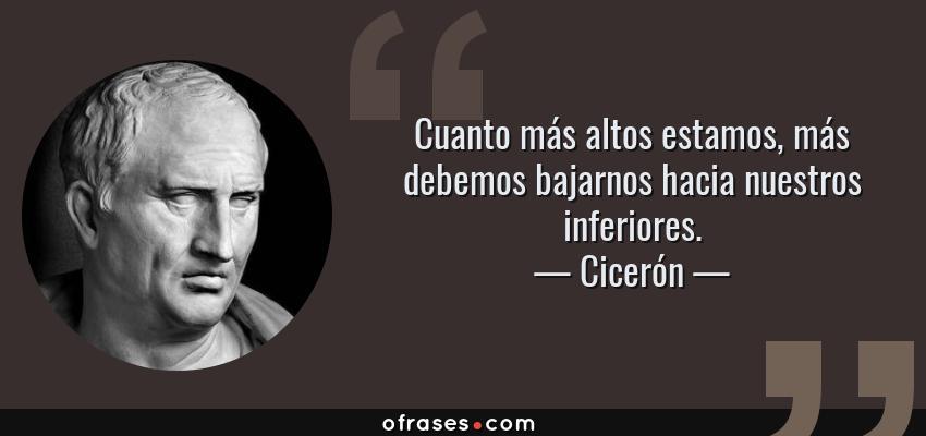Frases de Cicerón - Cuanto más altos estamos, más debemos bajarnos hacia nuestros inferiores.