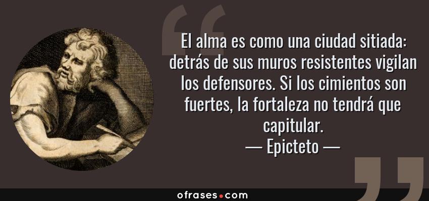 Frases de Epicteto - El alma es como una ciudad sitiada: detrás de sus muros resistentes vigilan los defensores. Si los cimientos son fuertes, la fortaleza no tendrá que capitular.