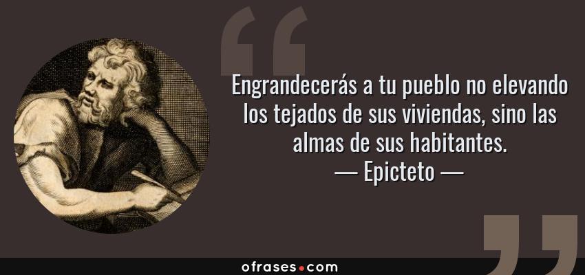 Frases de Epicteto - Engrandecerás a tu pueblo no elevando los tejados de sus viviendas, sino las almas de sus habitantes.