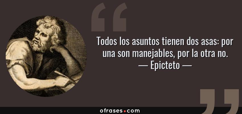 Frases de Epicteto - Todos los asuntos tienen dos asas: por una son manejables, por la otra no.