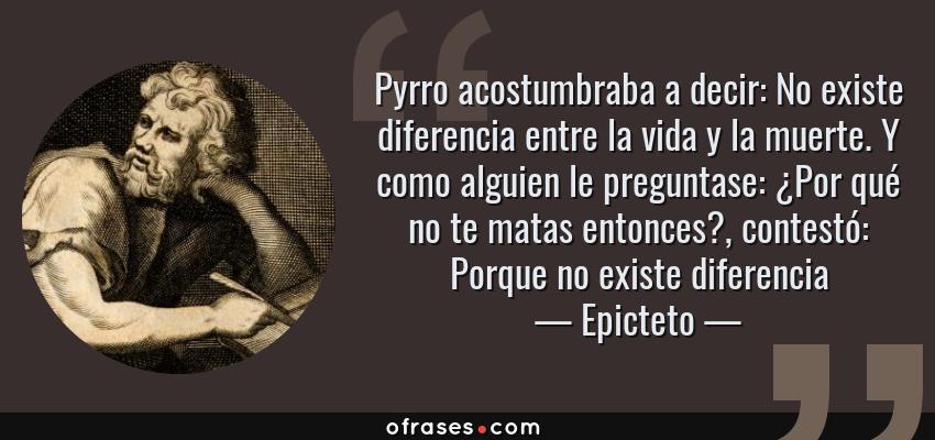 Frases de Epicteto - Pyrro acostumbraba a decir: No existe diferencia entre la vida y la muerte. Y como alguien le preguntase: ¿Por qué no te matas entonces?, contestó: Porque no existe diferencia