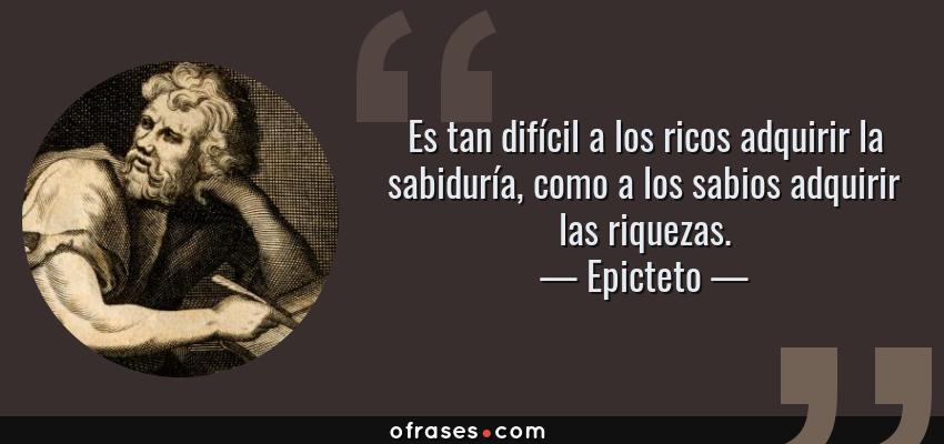Frases de Epicteto - Es tan difícil a los ricos adquirir la sabiduría, como a los sabios adquirir las riquezas.
