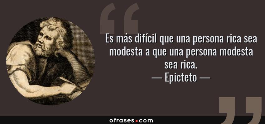 Frases de Epicteto - Es más difícil que una persona rica sea modesta a que una persona modesta sea rica.